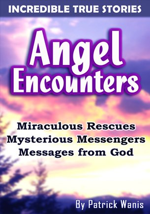 Angels Encounters; Miraculous Rescues, Mysterious Messengers, Messages From God-by Patrick Wanis